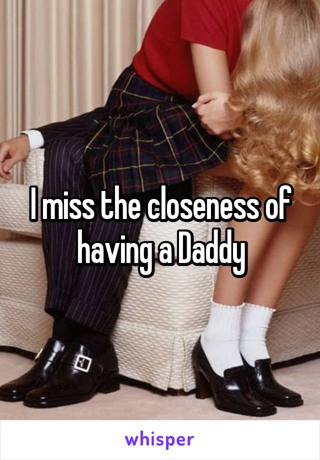 I miss the closeness of having a Daddy