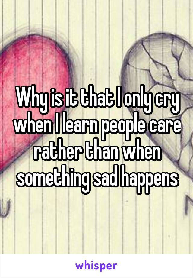 Why is it that I only cry when I learn people care rather than when something sad happens
