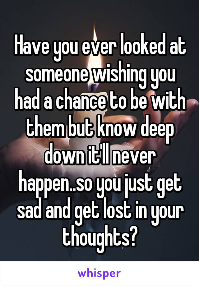 Have you ever looked at someone wishing you had a chance to be with them but know deep down it'll never happen..so you just get sad and get lost in your thoughts?