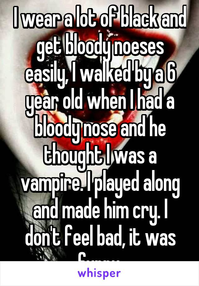 I wear a lot of black and get bloody noeses easily, I walked by a 6 year old when I had a bloody nose and he thought I was a vampire. I played along and made him cry. I don't feel bad, it was funny.