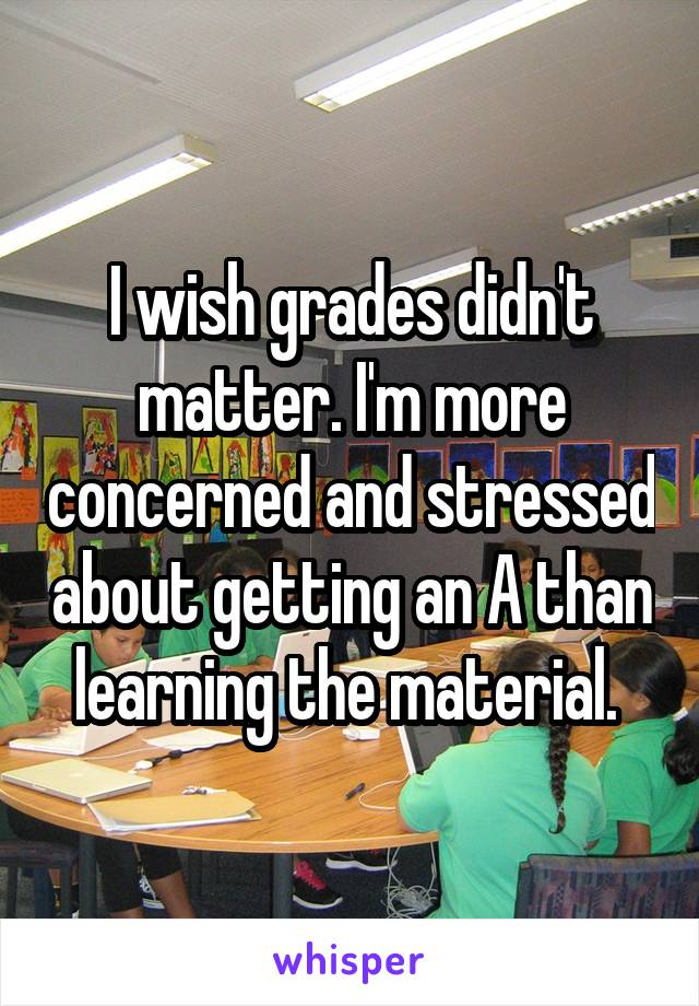 I wish grades didn't matter. I'm more concerned and stressed about getting an A than learning the material.