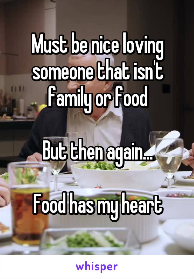 Must be nice loving someone that isn't family or food  But then again...  Food has my heart