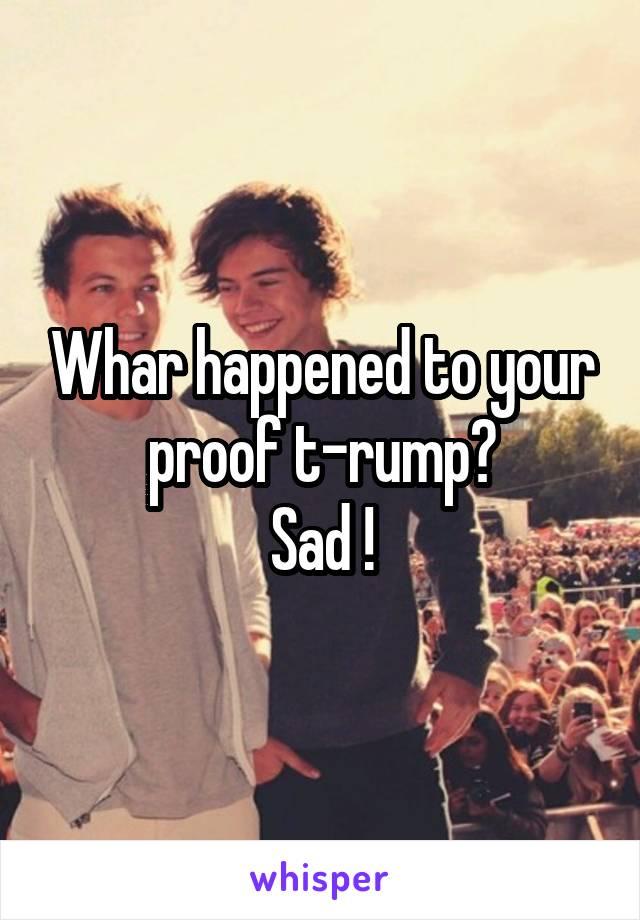 Whar happened to your proof t-rump? Sad !