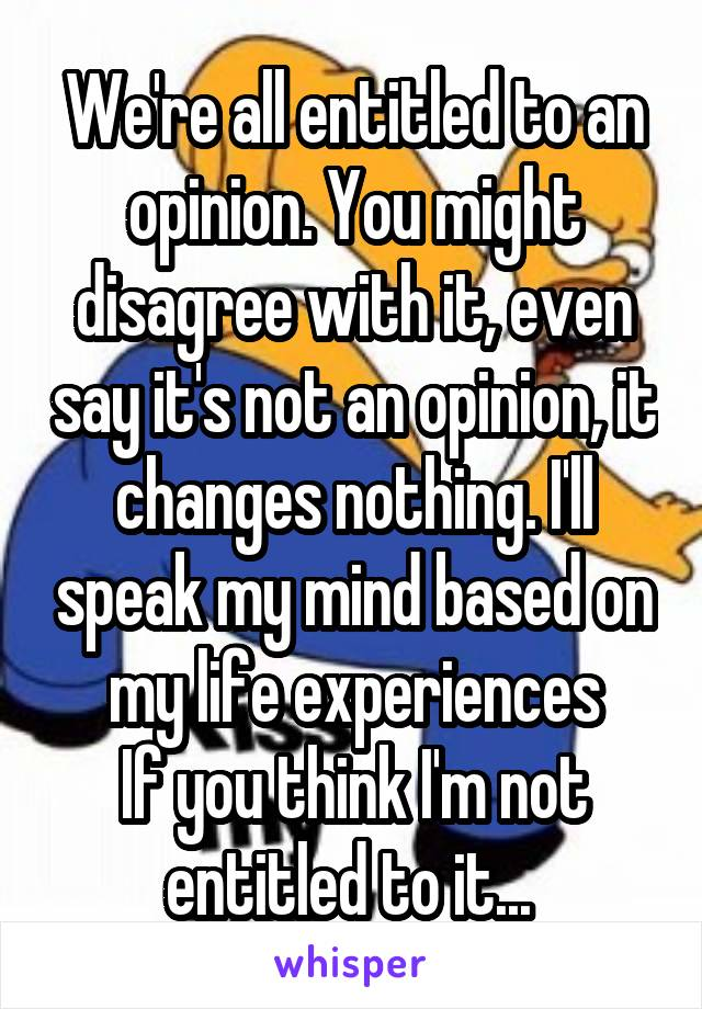 We're all entitled to an opinion. You might disagree with it, even say it's not an opinion, it changes nothing. I'll speak my mind based on my life experiences If you think I'm not entitled to it...