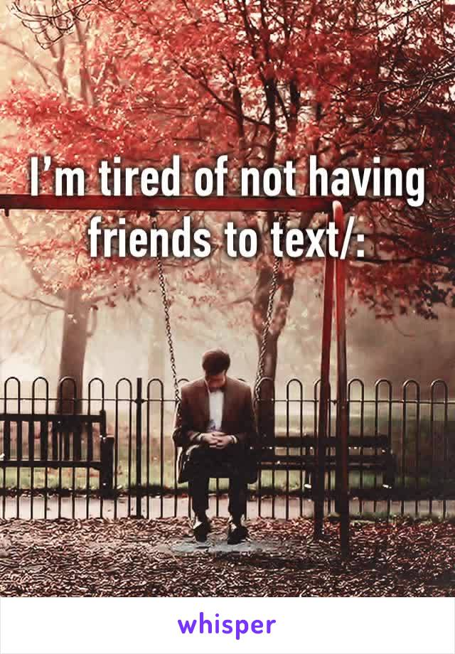 I'm tired of not having friends to text/: