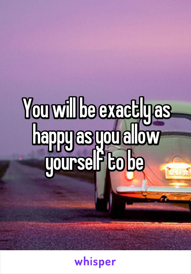 You will be exactly as happy as you allow yourself to be