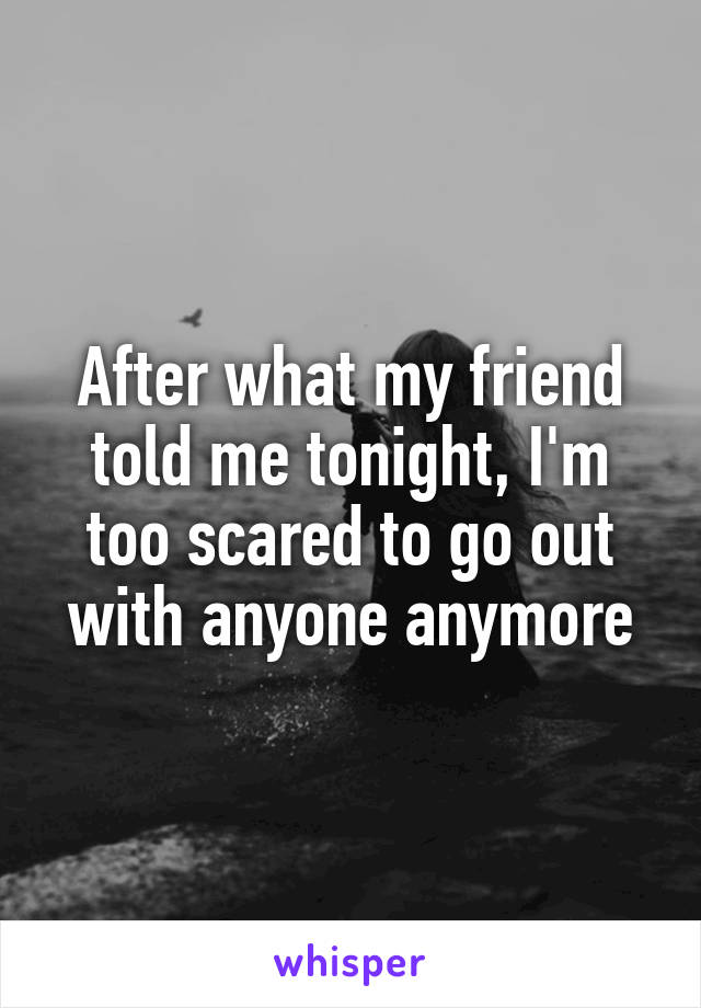 After what my friend told me tonight, I'm too scared to go out with anyone anymore