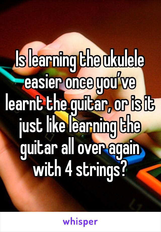 Is learning the ukulele easier once you've learnt the guitar, or is it just like learning the guitar all over again with 4 strings?