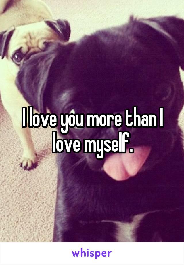 I love you more than I love myself.