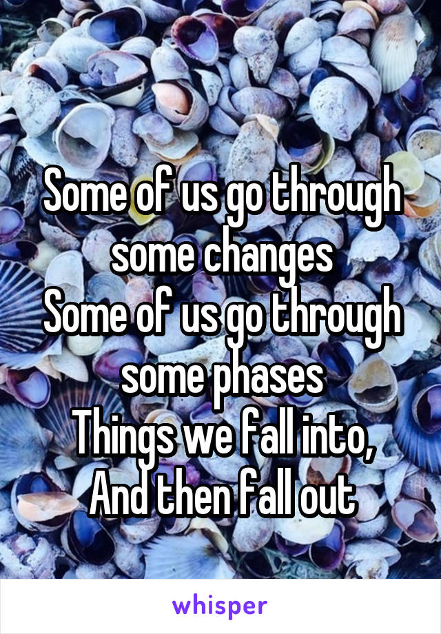 Some of us go through some changes Some of us go through some phases Things we fall into, And then fall out