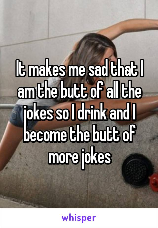 It makes me sad that I am the butt of all the jokes so I drink and I become the butt of more jokes