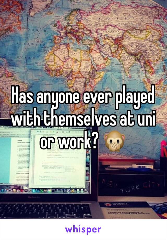 Has anyone ever played with themselves at uni or work? 🙊