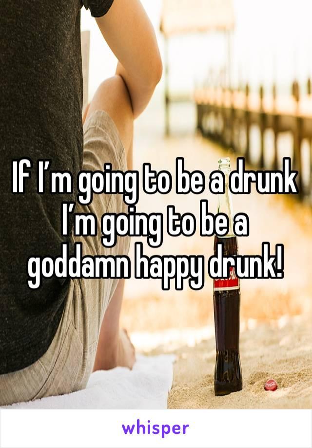 If I'm going to be a drunk I'm going to be a goddamn happy drunk!