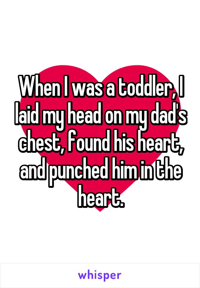 When I was a toddler, I laid my head on my dad's chest, found his heart, and punched him in the heart.