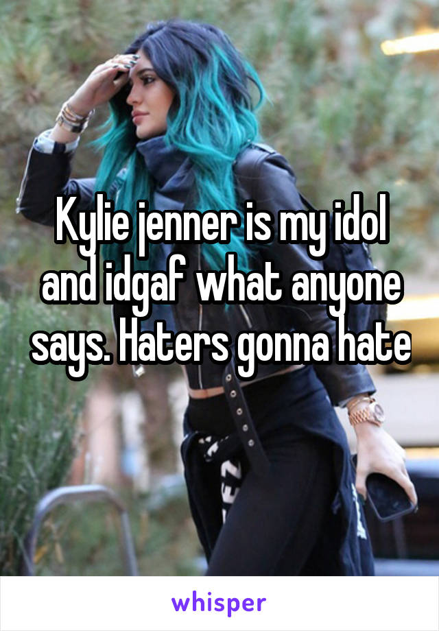 Kylie jenner is my idol and idgaf what anyone says. Haters gonna hate