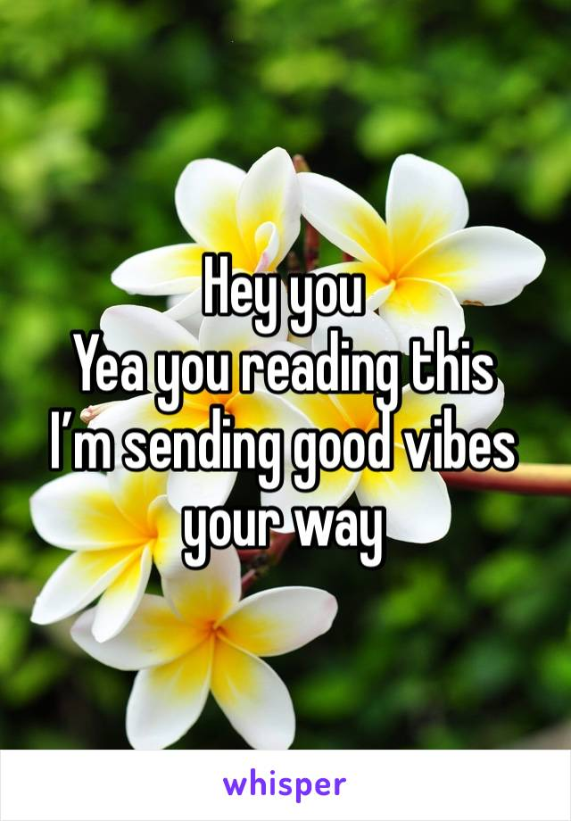 Hey you Yea you reading this I'm sending good vibes your way