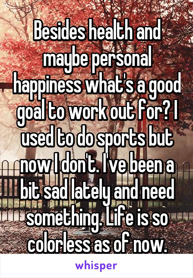 Besides health and maybe personal happiness what's a good goal to work out for? I used to do sports but now I don't. I've been a bit sad lately and need something. Life is so colorless as of now.