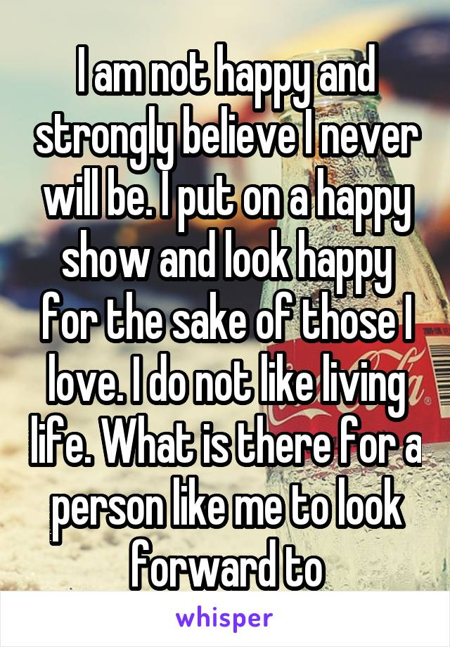 I am not happy and strongly believe I never will be. I put on a happy show and look happy for the sake of those I love. I do not like living life. What is there for a person like me to look forward to