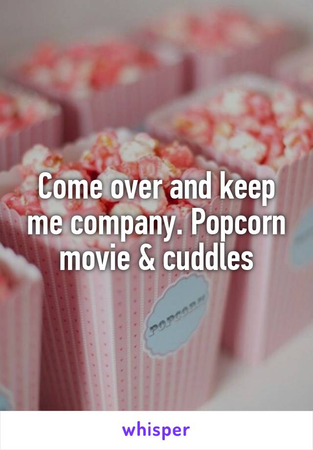 Come over and keep me company. Popcorn movie & cuddles