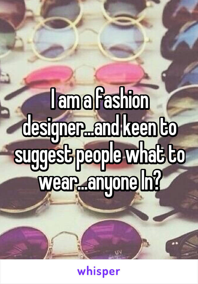 I am a fashion designer...and keen to suggest people what to wear...anyone In?