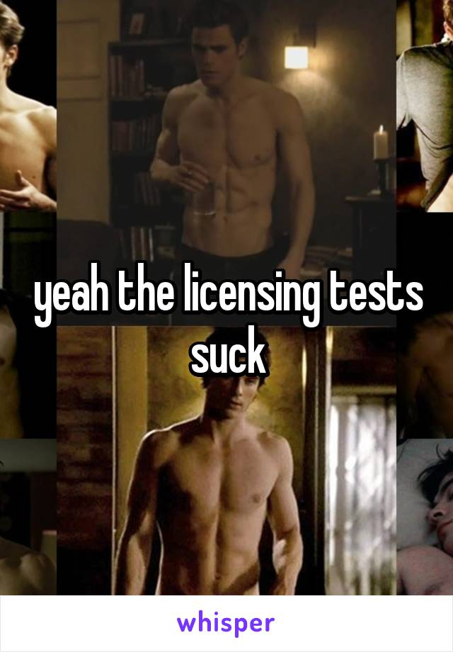 yeah the licensing tests suck