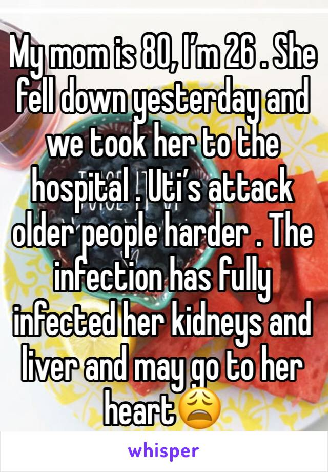 My mom is 80, I'm 26 . She fell down yesterday and we took her to the hospital . Uti's attack older people harder . The infection has fully infected her kidneys and liver and may go to her heart😩