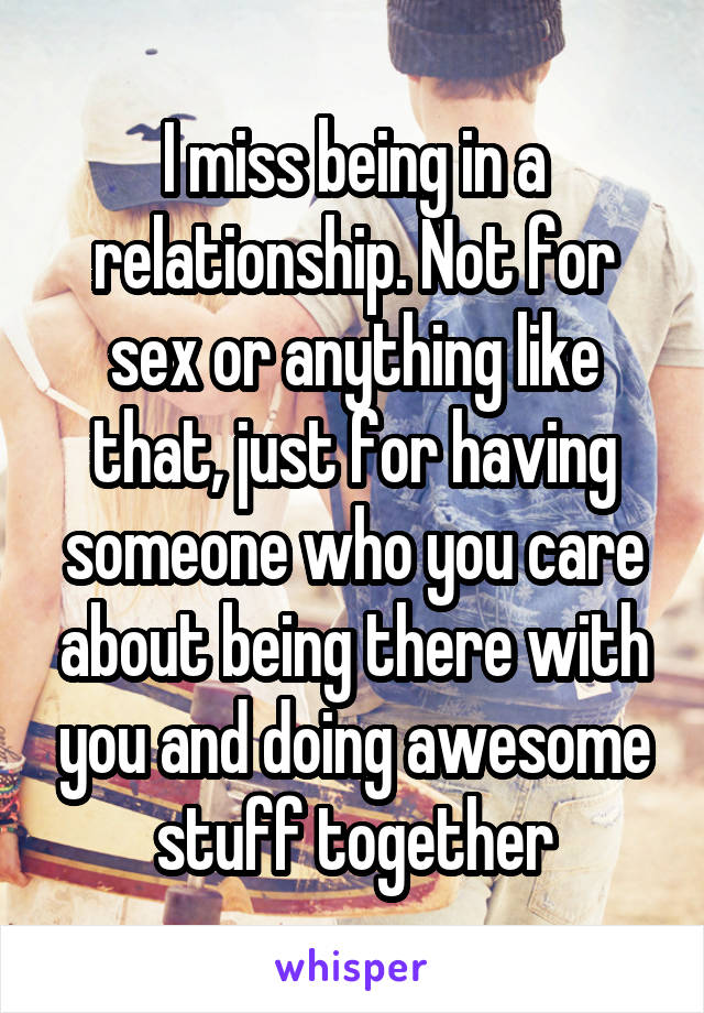 I miss being in a relationship. Not for sex or anything like that, just for having someone who you care about being there with you and doing awesome stuff together