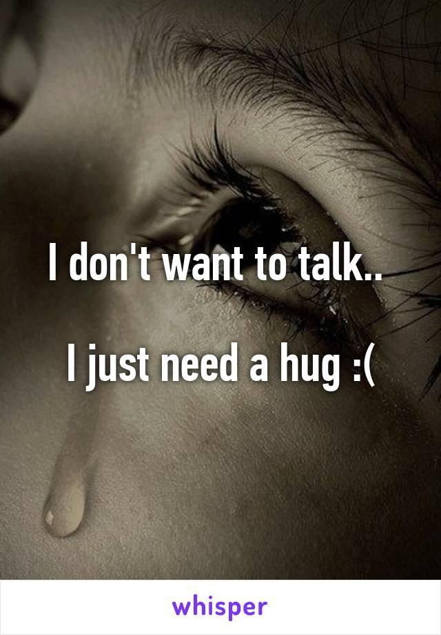 I don't want to talk..   I just need a hug :(