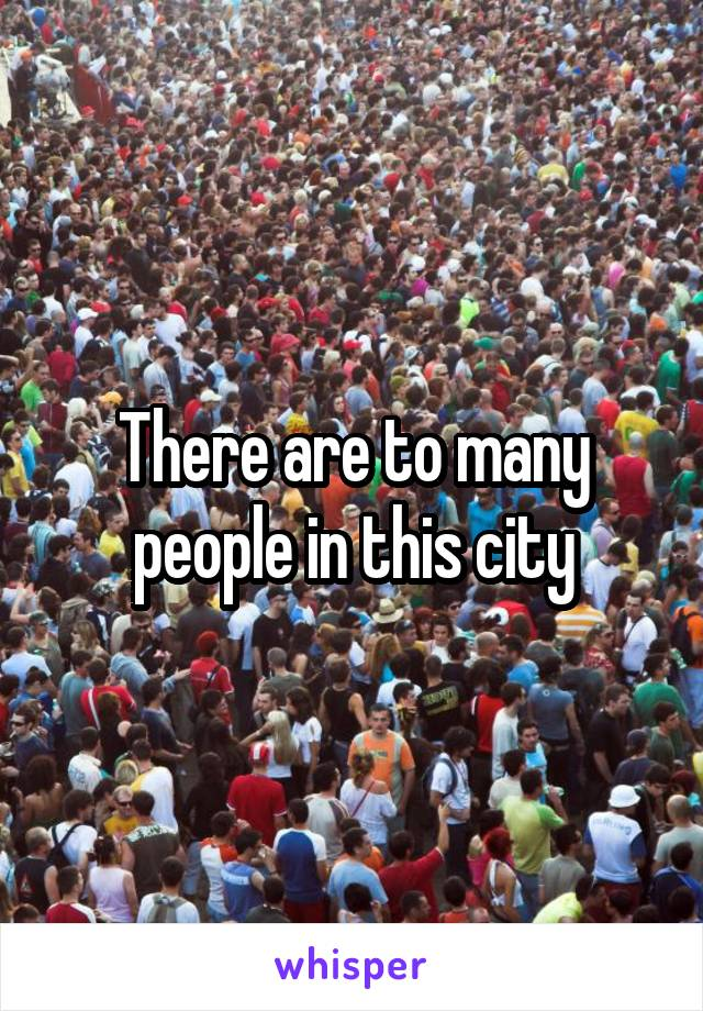 There are to many people in this city