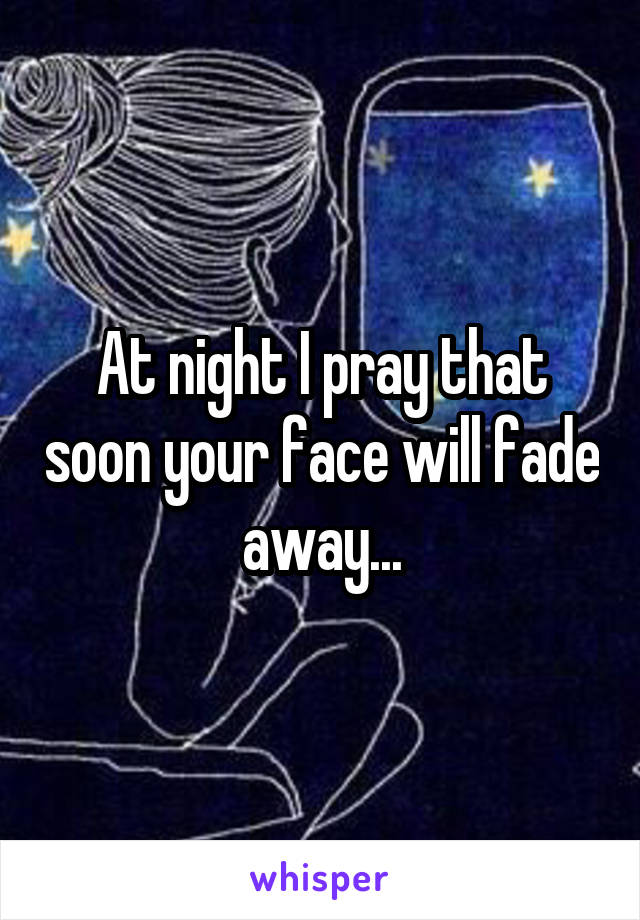 At night I pray that soon your face will fade away...