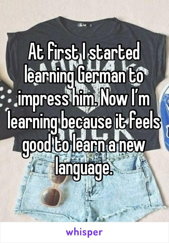 At first I started learning German to impress him. Now I'm learning because it feels good to learn a new language.