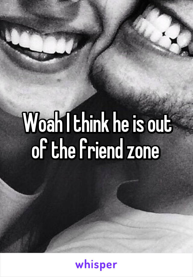 Woah I think he is out of the friend zone