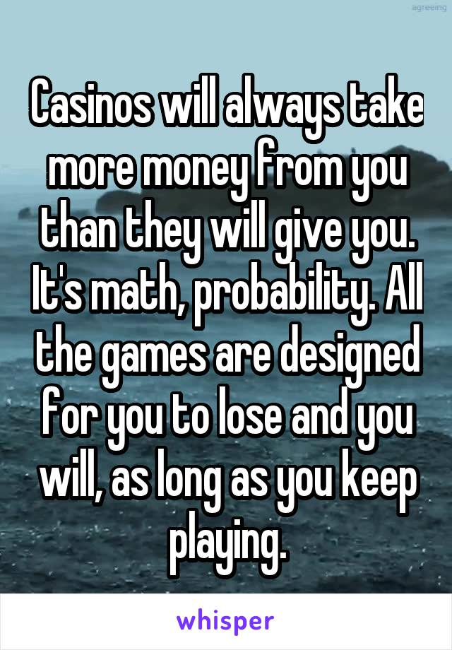 Casinos will always take more money from you than they will give you. It's math, probability. All the games are designed for you to lose and you will, as long as you keep playing.