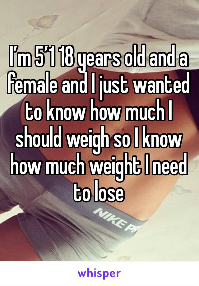 I'm 5'1 18 years old and a female and I just wanted to know how much I should weigh so I know how much weight I need to lose