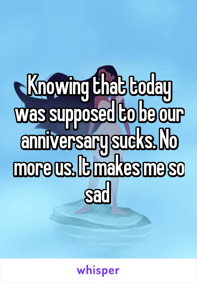 Knowing that today was supposed to be our anniversary sucks. No more us. It makes me so sad
