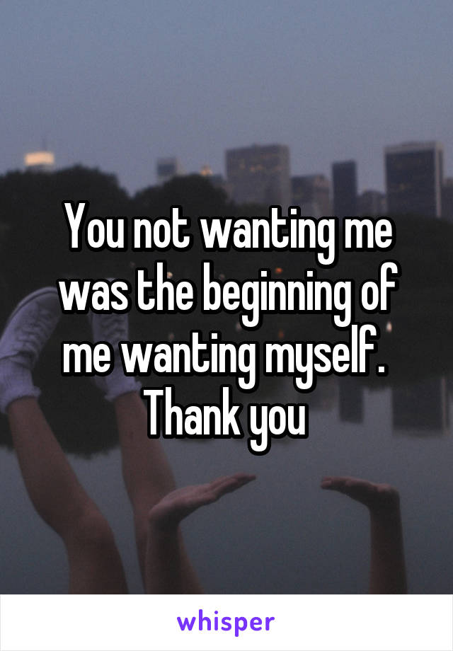 You not wanting me was the beginning of me wanting myself.  Thank you
