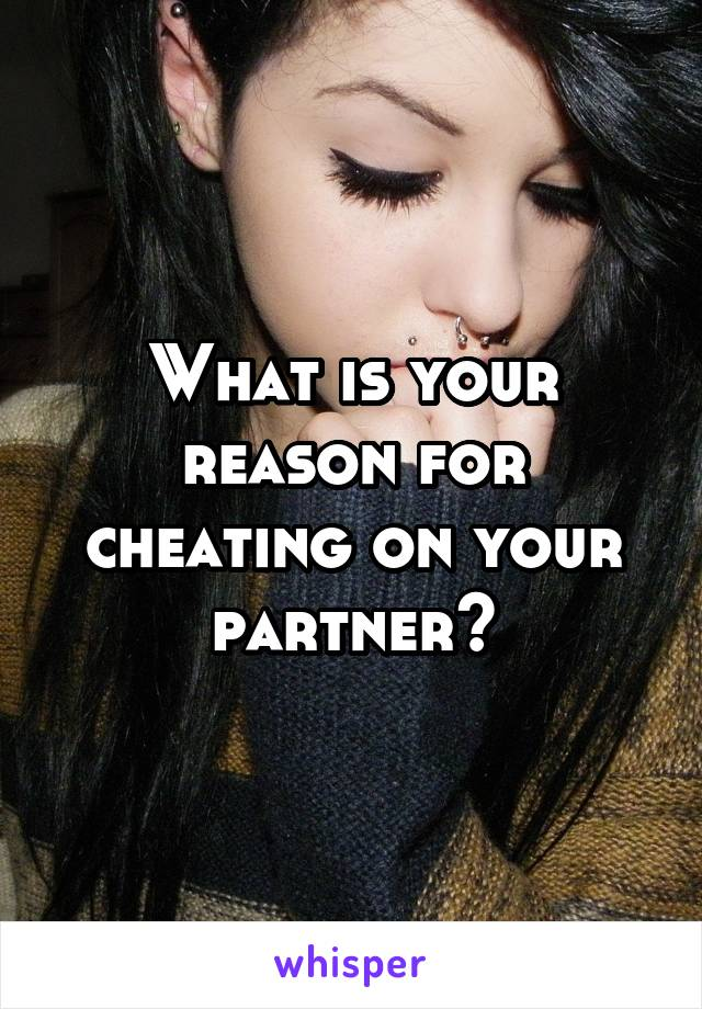What is your reason for cheating on your partner?
