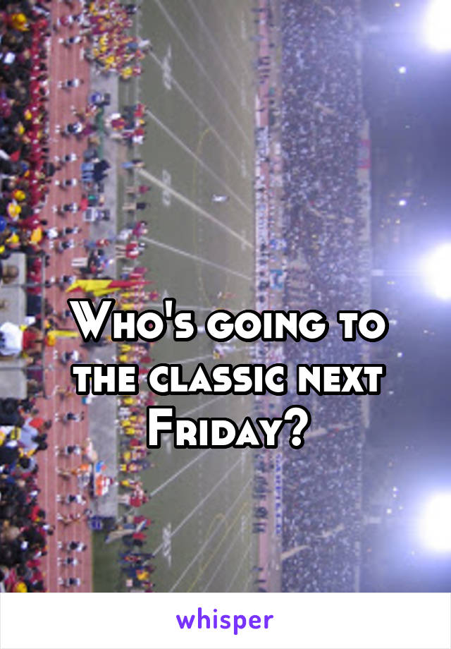 Who's going to the classic next Friday?