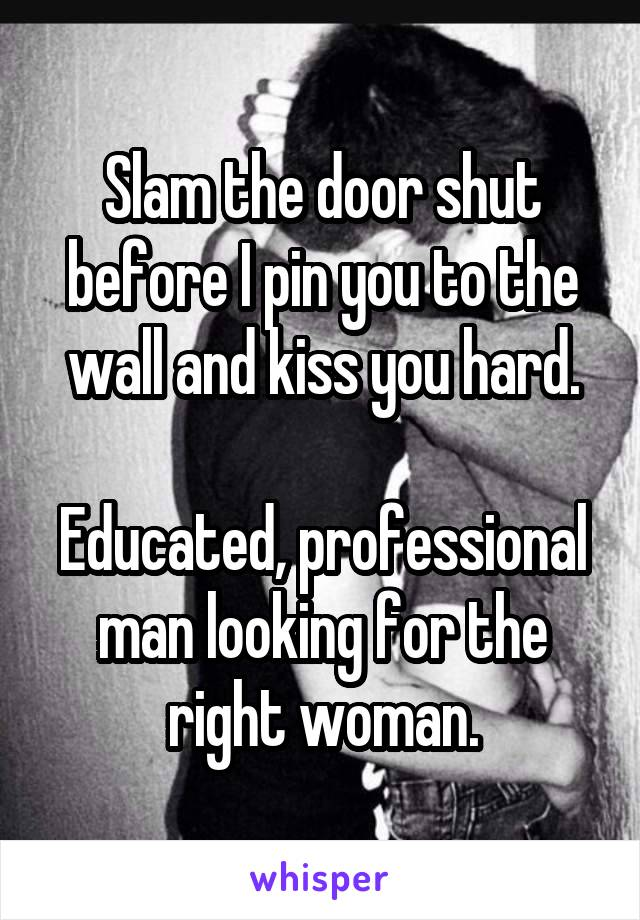 Slam the door shut before I pin you to the wall and kiss you hard.  Educated, professional man looking for the right woman.