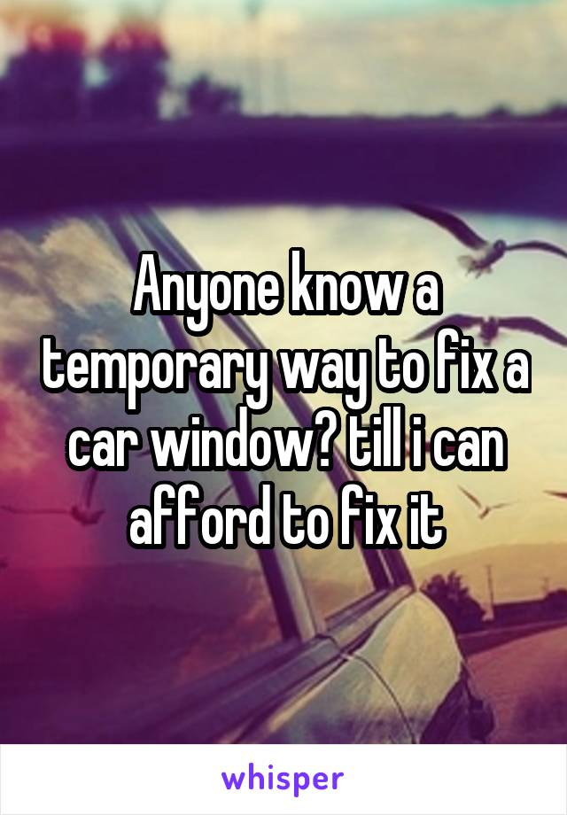 Anyone know a temporary way to fix a car window? till i can afford to fix it