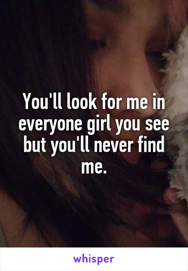 You'll look for me in everyone girl you see but you'll never find me.