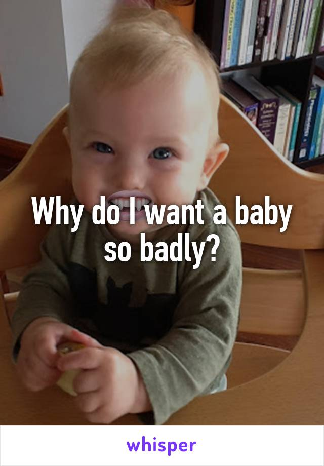 Why do I want a baby so badly?