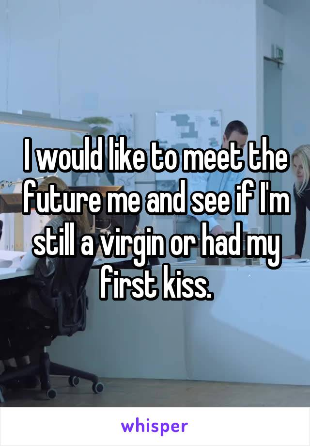I would like to meet the future me and see if I'm still a virgin or had my first kiss.