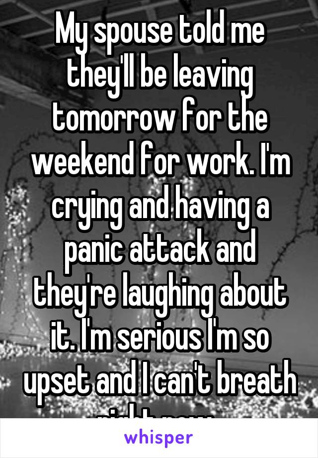 My spouse told me they'll be leaving tomorrow for the weekend for work. I'm crying and having a panic attack and they're laughing about it. I'm serious I'm so upset and I can't breath right now.