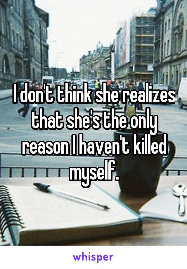 I don't think she realizes that she's the only reason I haven't killed myself.