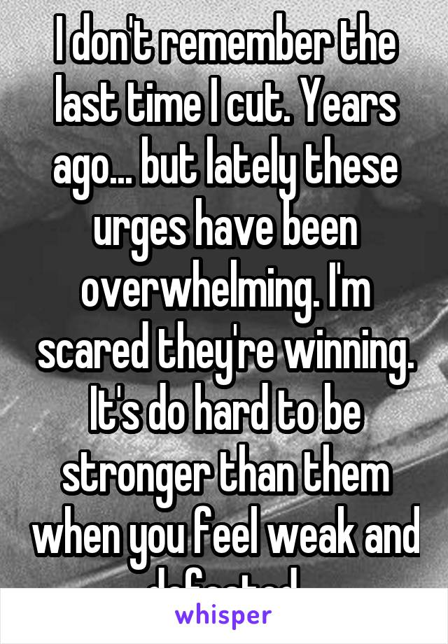 I don't remember the last time I cut. Years ago... but lately these urges have been overwhelming. I'm scared they're winning. It's do hard to be stronger than them when you feel weak and defeated.