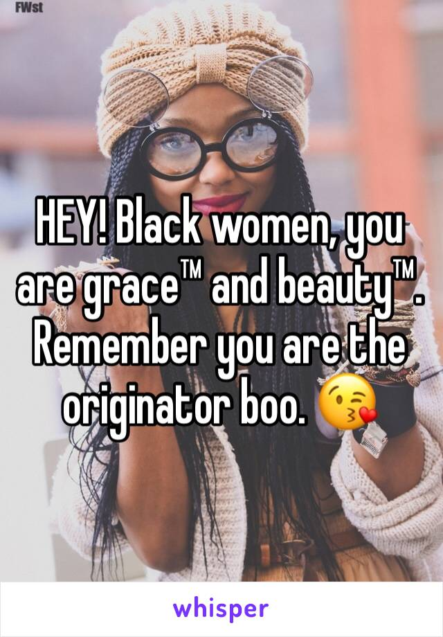 HEY! Black women, you are grace™ and beauty™. Remember you are the originator boo. 😘