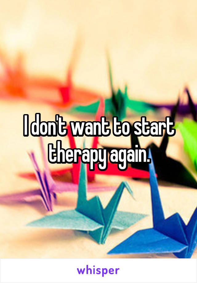 I don't want to start therapy again.