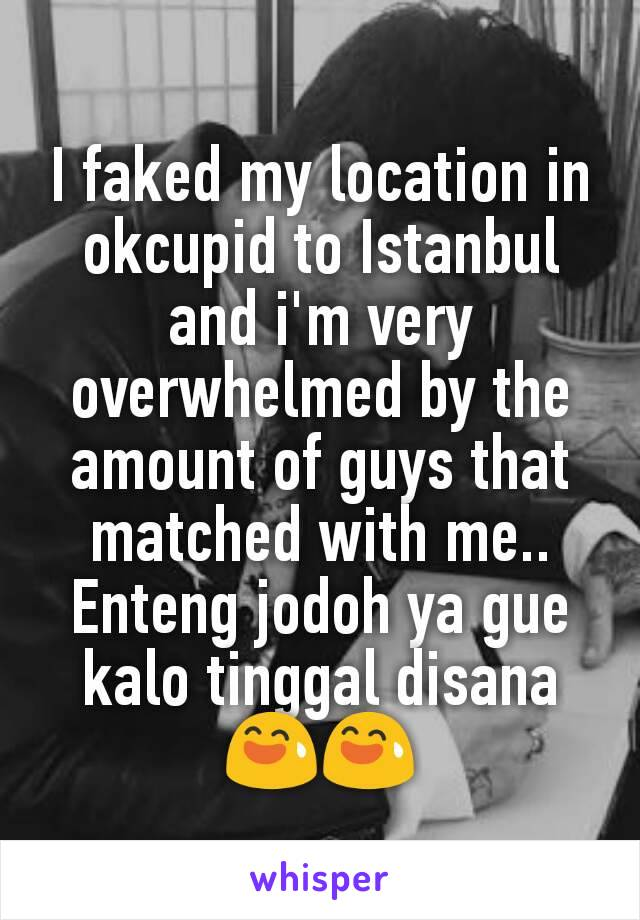 I faked my location in okcupid to Istanbul and i'm very overwhelmed by the amount of guys that matched with me.. Enteng jodoh ya gue kalo tinggal disana 😅😅