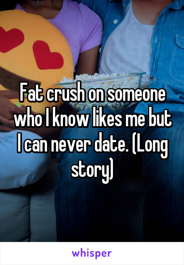 Fat crush on someone who I know likes me but I can never date. (Long story)